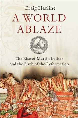 A World Ablaze Martin Luther Reformation