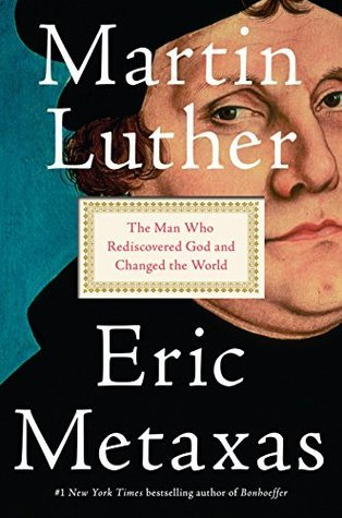 Martin Luther: The Man Who Rediscovered God and Changed the World by Eric Metaxas